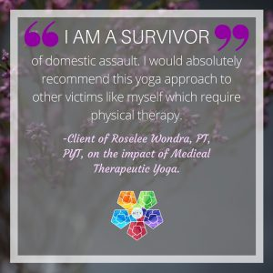 I am a survivor of domestic assault. I would absolutely recommend this yoga approach to other victims like myself which require physical therapy.